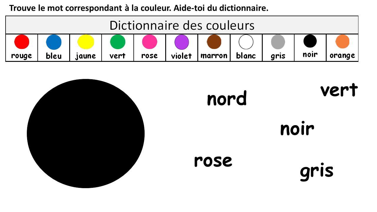 Trouve le mot correspondant à la couleur. Aide-toi du dictionnaire. gris rose nord vert noir