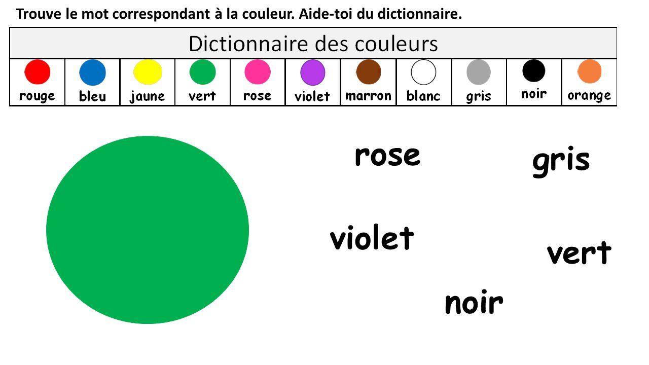 Trouve le mot correspondant à la couleur. Aide-toi du dictionnaire. noir vert rose violet gris