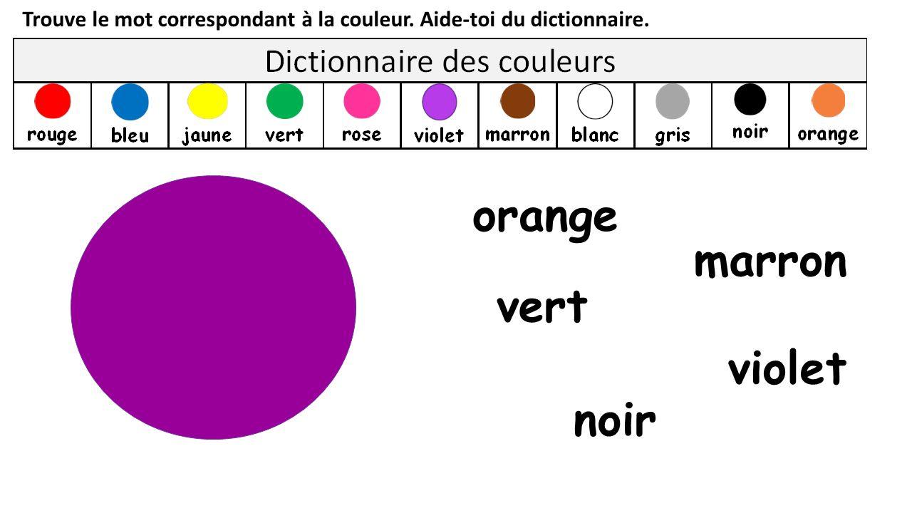 Trouve le mot correspondant à la couleur. Aide-toi du dictionnaire. vert orange noir violet marron