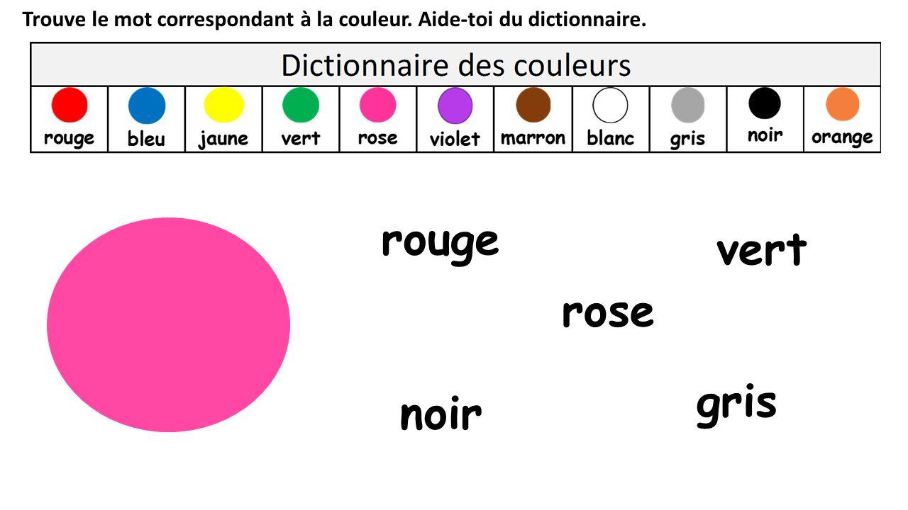 Trouve le mot correspondant à la couleur. Aide-toi du dictionnaire. rose noir rouge vert gris