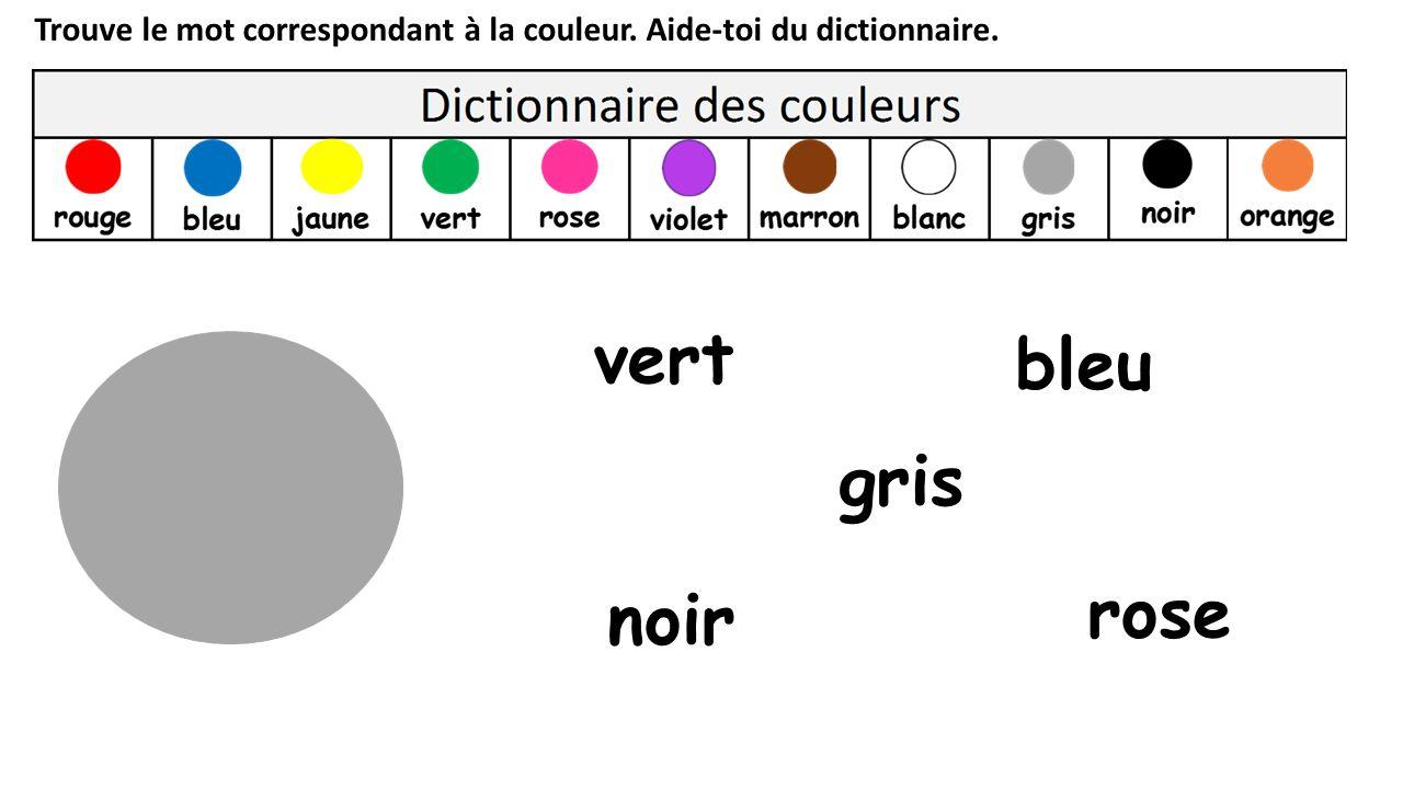 Trouve le mot correspondant à la couleur. Aide-toi du dictionnaire. gris vert rose noir bleu