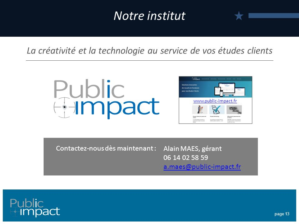 page 13 Notre institut La créativité et la technologie au service de vos études clients Alain MAES, gérant 06 14 02 58 59 a.maes@public-impact.fr Contactez-nous dès maintenant : www.public-impact.fr