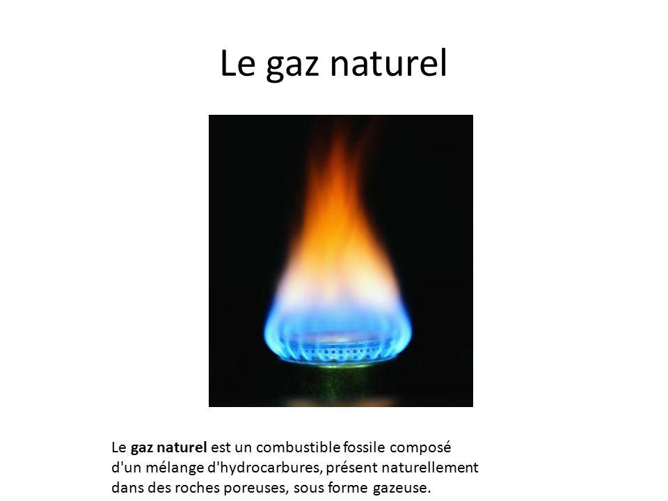 Le gaz naturel Le gaz naturel est un combustible fossile composé d un mélange d hydrocarbures, présent naturellement dans des roches poreuses, sous forme gazeuse.
