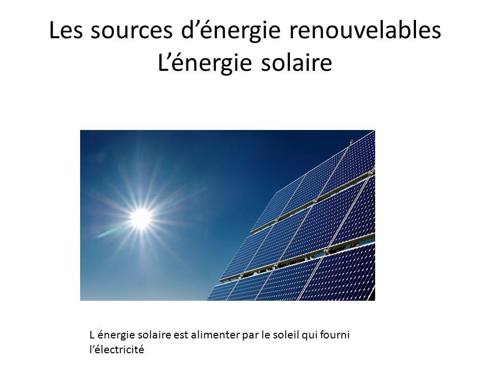 Les sources d'énergie renouvelables L'énergie solaire L énergie solaire est alimenter par le soleil qui fourni l'électricité