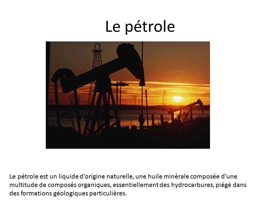 Le pétrole Le pétrole est un liquide d origine naturelle, une huile minérale composée d une multitude de composés organiques, essentiellement des hydrocarbures, piégé dans des formations géologiques particulières.