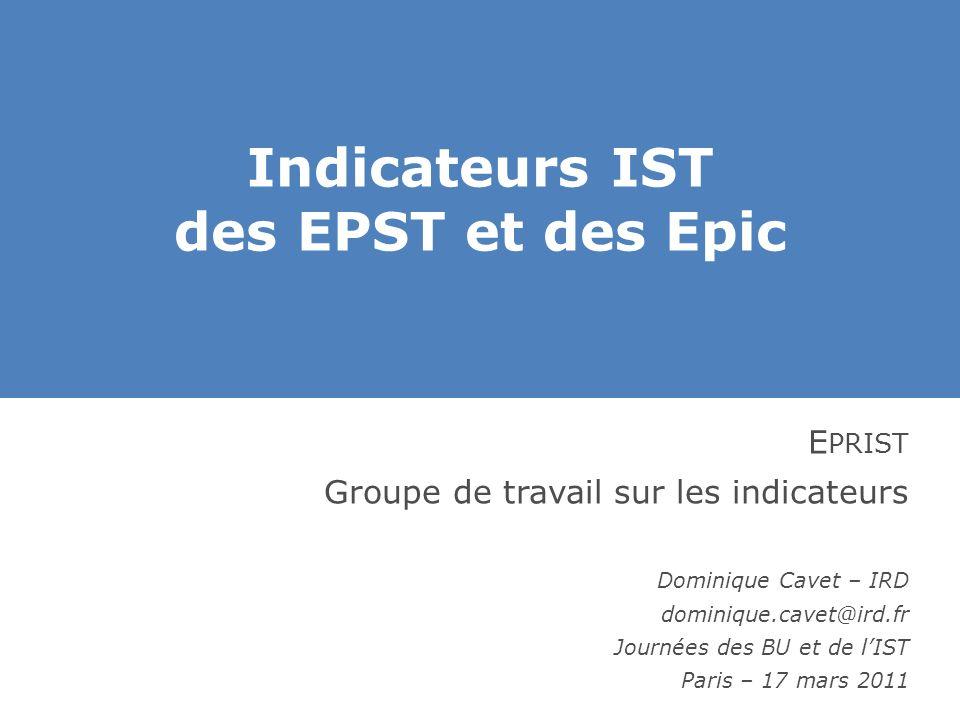 Indicateurs IST des EPST et des Epic E PRIST Groupe de travail sur les indicateurs Dominique Cavet – IRD dominique.cavet@ird.fr Journées des BU et de l'IST Paris – 17 mars 2011