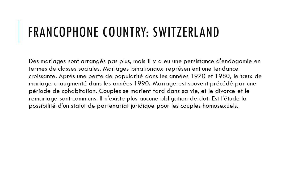 FRANCOPHONE COUNTRY: SWITZERLAND Des mariages sont arrangés pas plus, mais il y a eu une persistance d endogamie en termes de classes sociales.