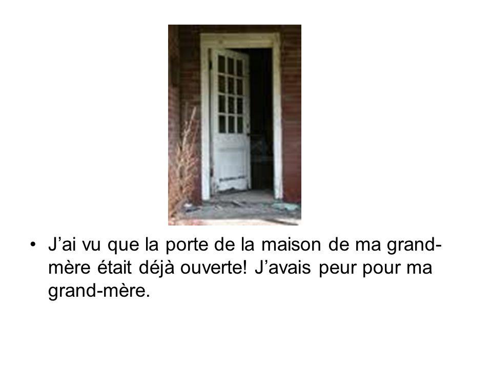 J'ai vu que la porte de la maison de ma grand- mère était déjà ouverte.