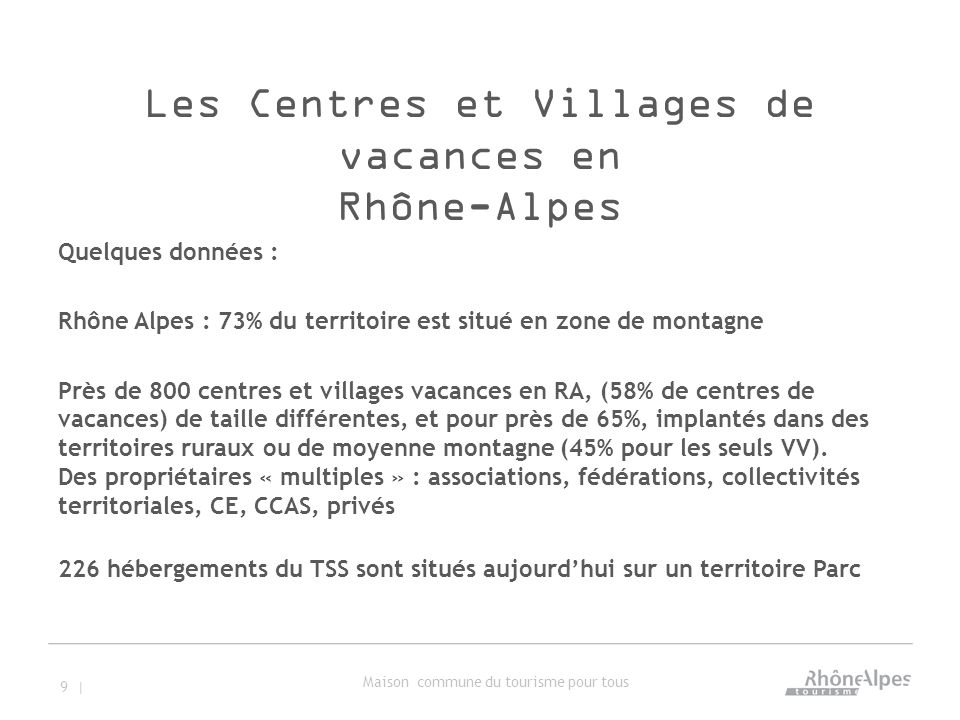 Les Centres et Villages de vacances en Rhône-Alpes Quelques données : Rhône Alpes : 73% du territoire est situé en zone de montagne Près de 800 centres et villages vacances en RA, (58% de centres de vacances) de taille différentes, et pour près de 65%, implantés dans des territoires ruraux ou de moyenne montagne (45% pour les seuls VV).