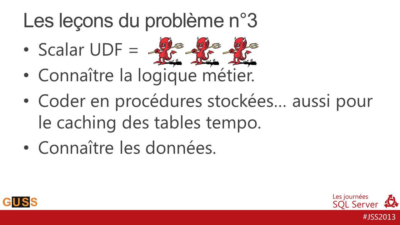 #JSS2013 Les leçons du problème n°3 Scalar UDF = Connaître la logique métier.