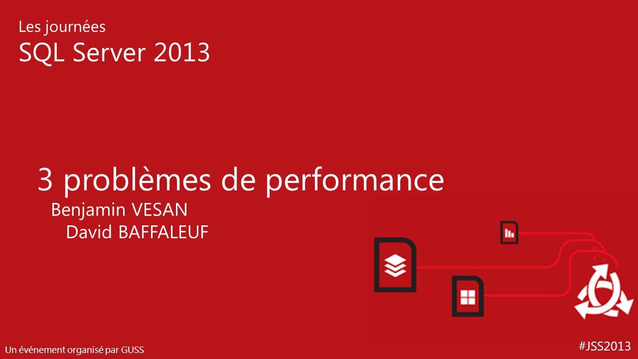 #JSS2013 Les journées SQL Server 2013 Un événement organisé par GUSS 3 problèmes de performance Benjamin VESAN David BAFFALEUF