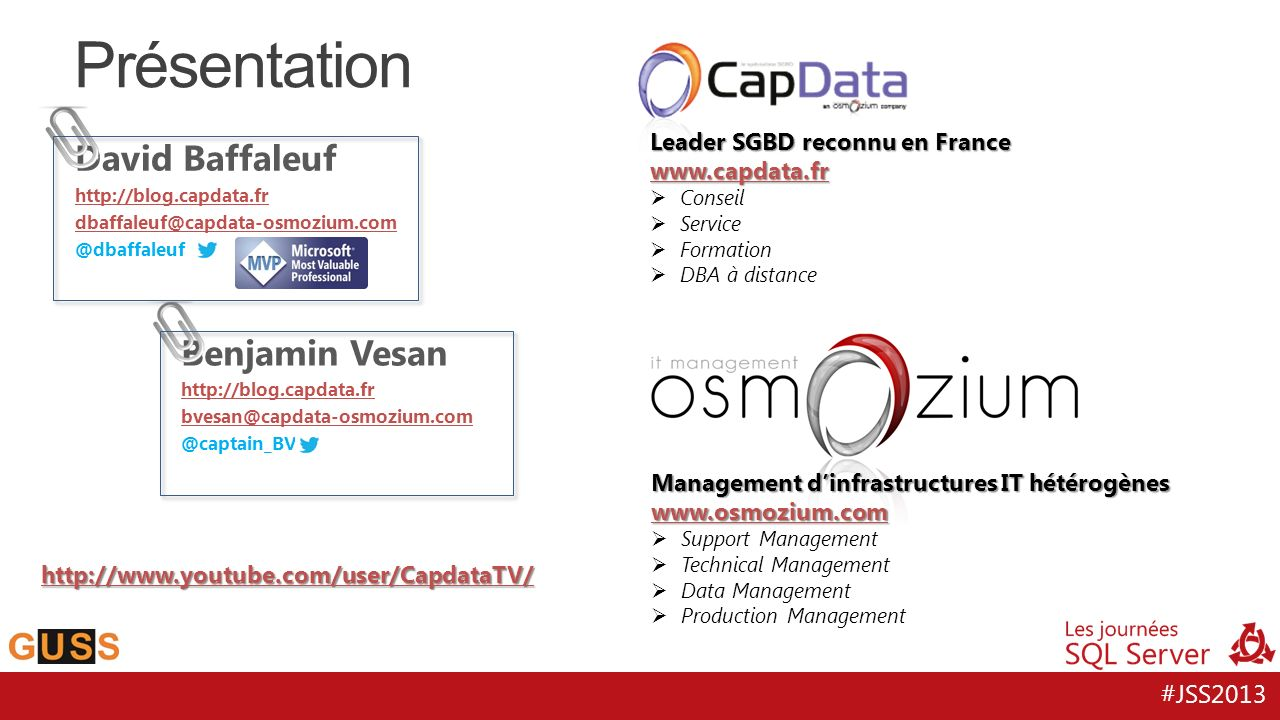 #JSS2013 Présentation Leader SGBD reconnu en France www.capdata.fr  Conseil  Service  Formation  DBA à distance Management d'infrastructures IT hétérogènes www.osmozium.com  Support Management  Technical Management  Data Management  Production Management http://www.youtube.com/user/CapdataTV/ David Baffaleuf http://blog.capdata.fr dbaffaleuf@capdata-osmozium.com @dbaffaleuf Benjamin Vesan http://blog.capdata.fr bvesan@capdata-osmozium.com @captain_BV