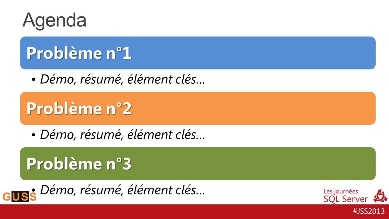 #JSS2013 Problème n°1 Démo, résumé, élément clés… Problème n°2 Démo, résumé, élément clés… Problème n°3 Démo, résumé, élément clés… Agenda