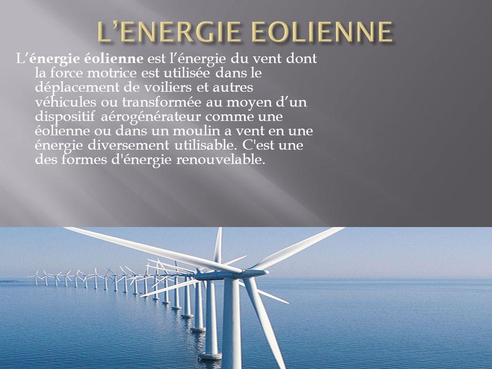 L' énergie éolienne est l'énergie du vent dont la force motrice est utilisée dans le déplacement de voiliers et autres véhicules ou transformée au moyen d'un dispositif aérogénérateur comme une éolienne ou dans un moulin a vent en une énergie diversement utilisable.