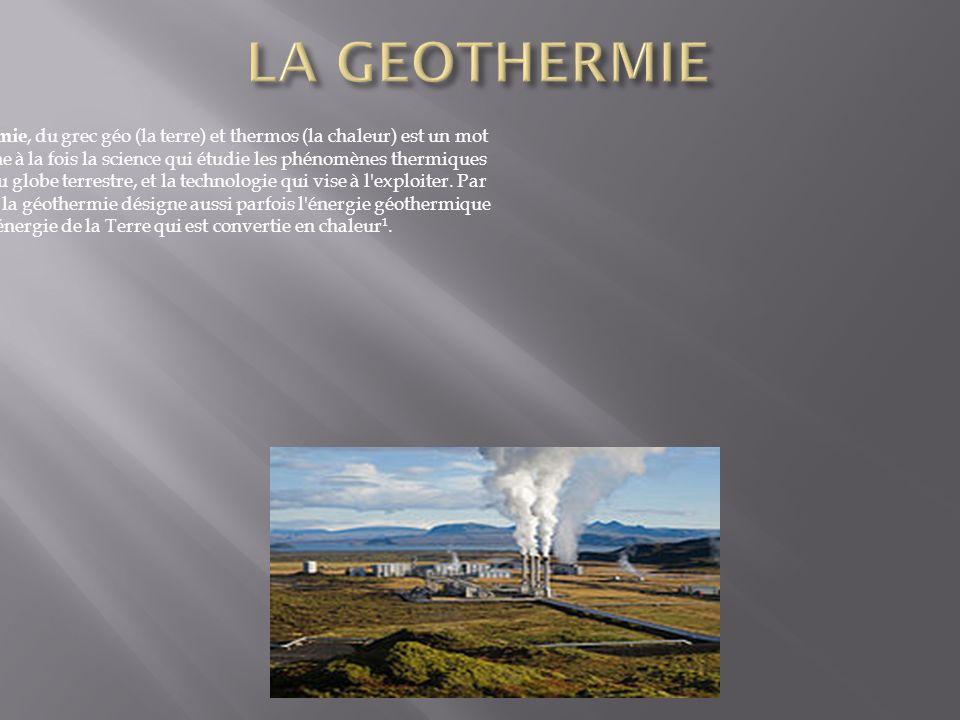  a géothermie, du grec géo (la terre) et thermos (la chaleur) est un mot qui désigne à la fois la science qui étudie les phénomènes thermiques internes du globe terrestre, et la technologie qui vise à l exploiter.