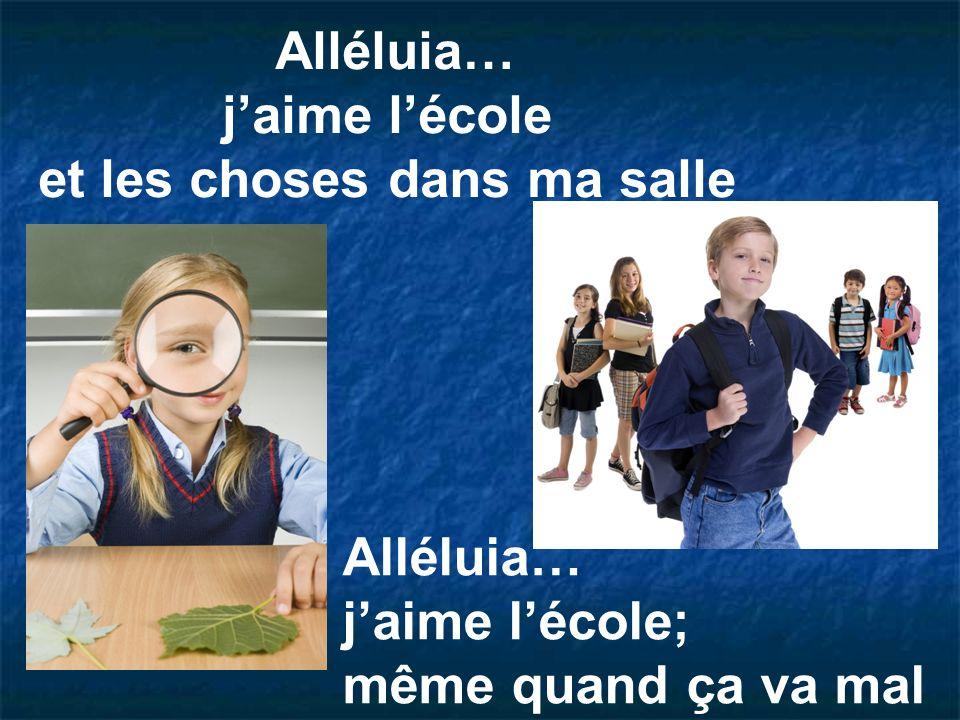 Alléluia… j'aime l'école et les choses dans ma salle Alléluia… j'aime l'école; même quand ça va mal