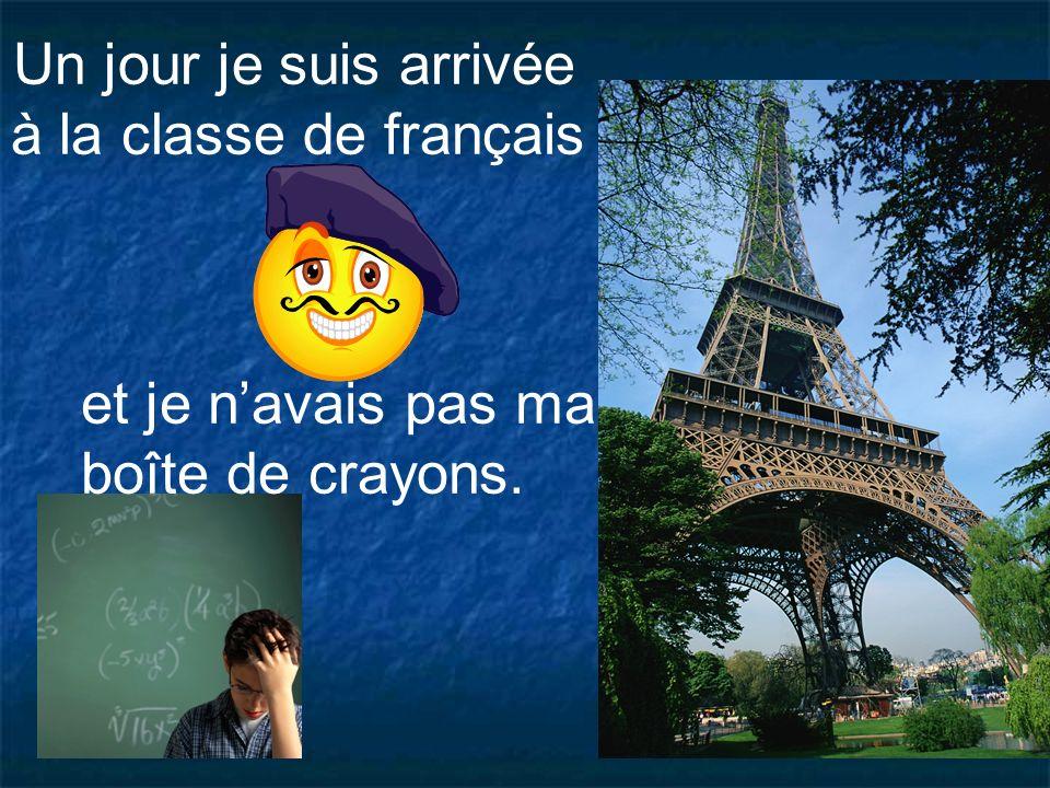 Un jour je suis arrivée à la classe de français et je n'avais pas ma boîte de crayons.