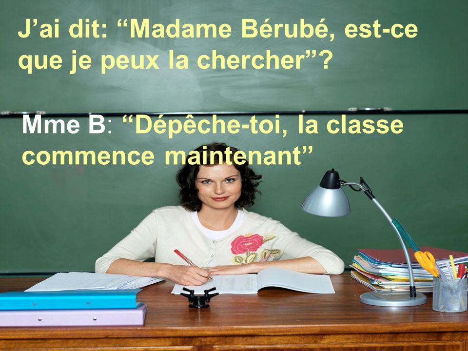 J'ai dit: Madame Bérubé, est-ce que je peux la chercher .