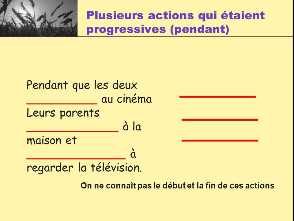 Plusieurs actions qui étaient progressives (pendant) Pendant que les deux __________ au cinéma Leurs parents _____________ à la maison et ______________ à regarder la télévision.