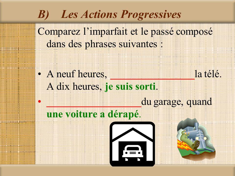 B)Les Actions Progressives Comparez l'imparfait et le passé composé dans des phrases suivantes : A neuf heures, ________________la télé.