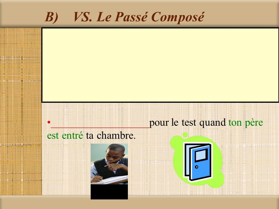B)VS. Le Passé Composé __________________pour le test quand ton père est entré ta chambre.