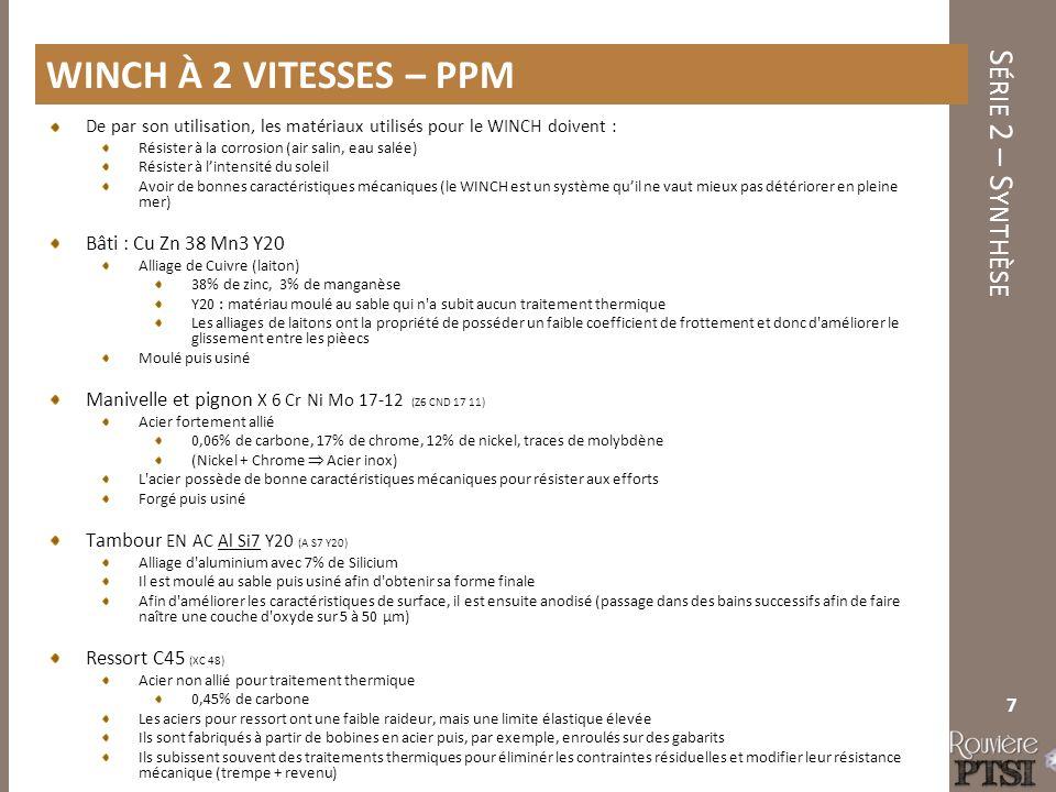 S ÉRIE 2 – S YNTHÈSE De par son utilisation, les matériaux utilisés pour le WINCH doivent : Résister à la corrosion (air salin, eau salée) Résister à l'intensité du soleil Avoir de bonnes caractéristiques mécaniques (le WINCH est un système qu'il ne vaut mieux pas détériorer en pleine mer) Bâti : Cu Zn 38 Mn3 Y20 Alliage de Cuivre (laiton) 38% de zinc, 3% de manganèse Y20 : matériau moulé au sable qui n a subit aucun traitement thermique Les alliages de laitons ont la propriété de posséder un faible coefficient de frottement et donc d améliorer le glissement entre les pièecs Moulé puis usiné Manivelle et pignon X 6 Cr Ni Mo 17-12 (Z6 CND 17 11) Acier fortement allié 0,06% de carbone, 17% de chrome, 12% de nickel, traces de molybdène (Nickel + Chrome  Acier inox) L acier possède de bonne caractéristiques mécaniques pour résister aux efforts Forgé puis usiné Tambour EN AC Al Si7 Y20 (A S7 Y20) Alliage d aluminium avec 7% de Silicium Il est moulé au sable puis usiné afin d obtenir sa forme finale Afin d améliorer les caractéristiques de surface, il est ensuite anodisé (passage dans des bains successifs afin de faire naître une couche d oxyde sur 5 à 50 µm) Ressort C45 (XC 48) Acier non allié pour traitement thermique 0,45% de carbone Les aciers pour ressort ont une faible raideur, mais une limite élastique élevée Ils sont fabriqués à partir de bobines en acier puis, par exemple, enroulés sur des gabarits Ils subissent souvent des traitements thermiques pour éliminér les contraintes résiduelles et modifier leur résistance mécanique (trempe + revenu) 7 WINCH À 2 VITESSES – PPM