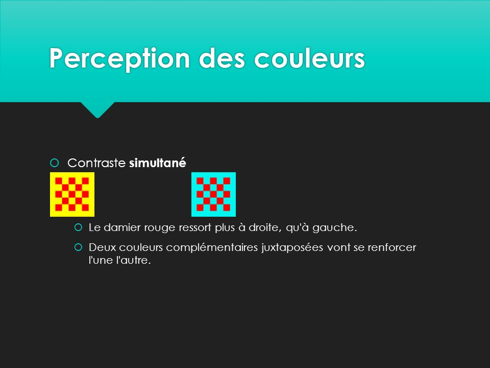 Perception des couleurs  Contraste simultané  Le damier rouge ressort plus à droite, qu à gauche.