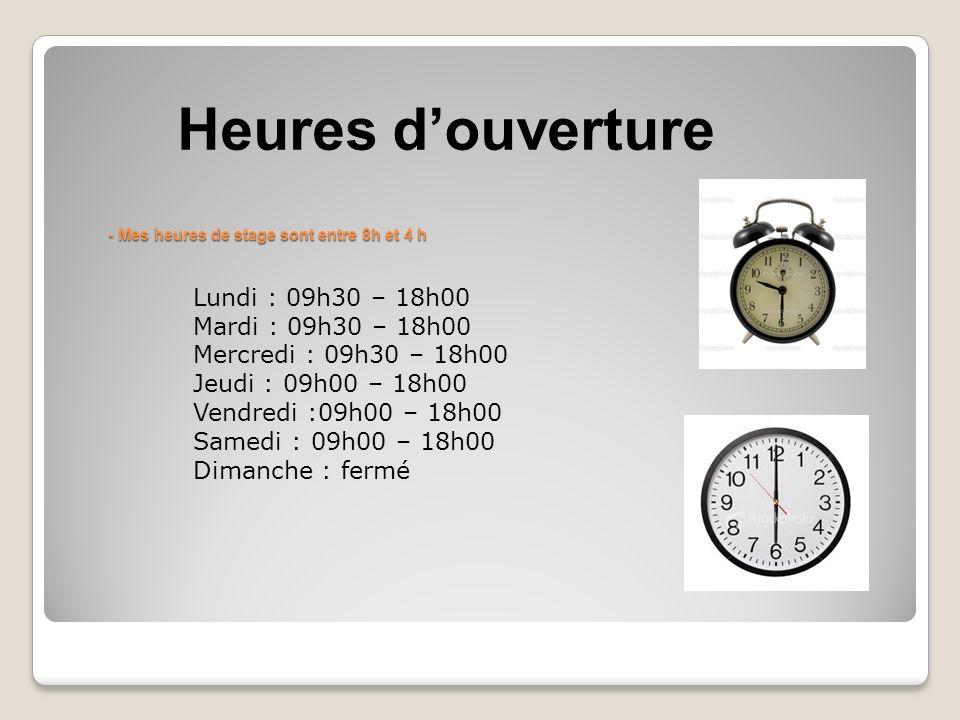 - Mes heures de stage sont entre 8h et 4 h - Mes heures de stage sont entre 8h et 4 h Heures d'ouverture Lundi : 09h30 – 18h00 Mardi : 09h30 – 18h00 Mercredi : 09h30 – 18h00 Jeudi : 09h00 – 18h00 Vendredi :09h00 – 18h00 Samedi : 09h00 – 18h00 Dimanche : fermé
