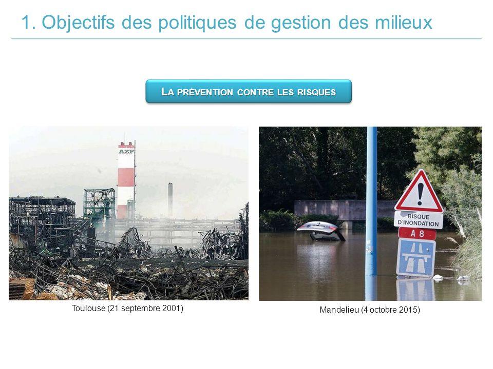 1. Objectifs des politiques de gestion des milieux Toulouse (21 septembre 2001) Mandelieu (4 octobre 2015) L A PRÉVENTION CONTRE LES RISQUES