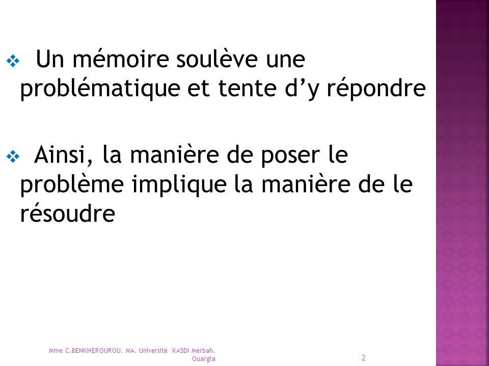  Un mémoire soulève une problématique et tente d'y répondre  Ainsi, la manière de poser le problème implique la manière de le résoudre Mme C.BENKHEROUROU.