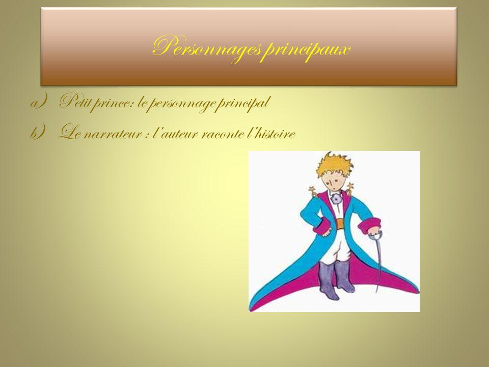 a)Petit prince: le personnage principal b)Le narrateur : l'auteur raconte l'histoire Personnages principaux