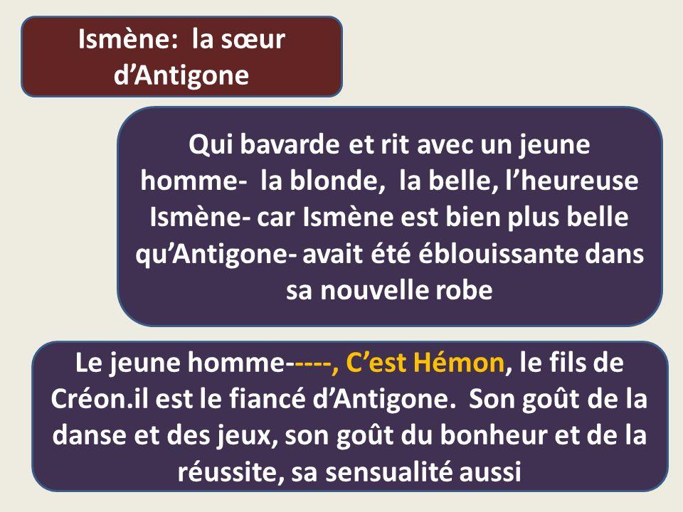 Ismène: la sœur d'Antigone Qui bavarde et rit avec un jeune homme- la blonde, la belle, l'heureuse Ismène- car Ismène est bien plus belle qu'Antigone- avait été éblouissante dans sa nouvelle robe Le jeune homme-----, C'est Hémon, le fils de Créon.il est le fiancé d'Antigone.