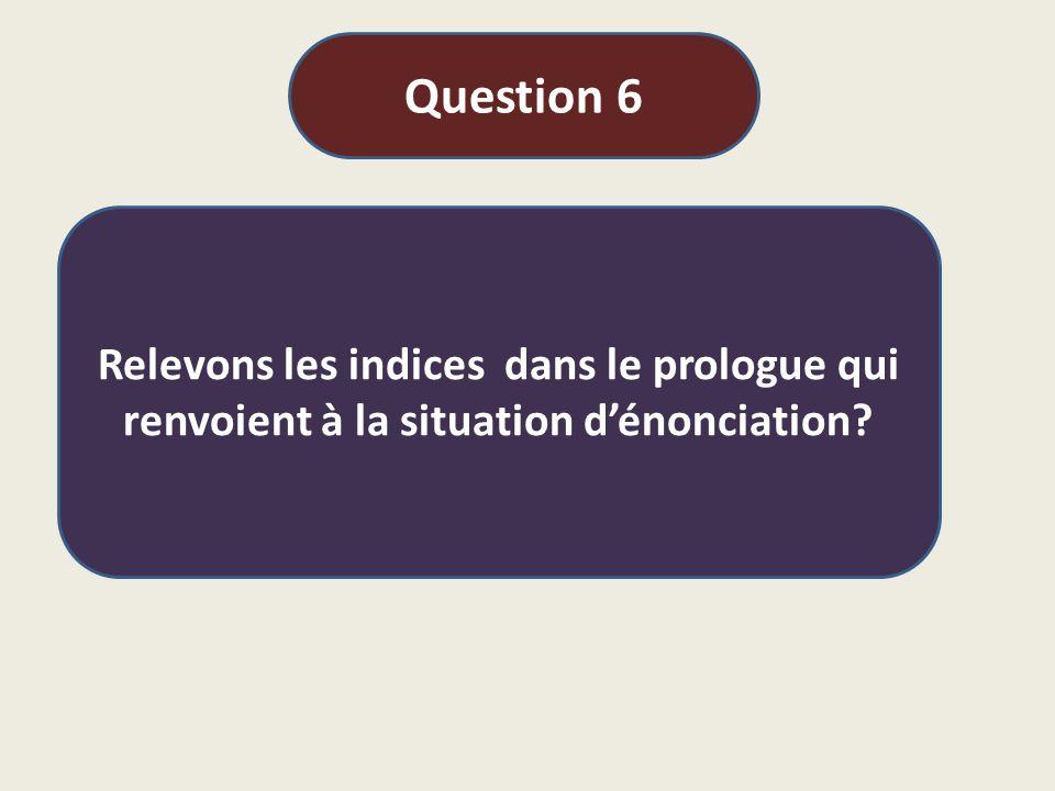 Question 6 Relevons les indices dans le prologue qui renvoient à la situation d'énonciation?