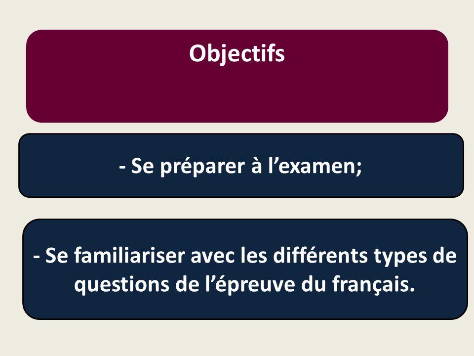 Objectifs - Se préparer à l'examen; - Se familiariser avec les différents types de questions de l'épreuve du français.