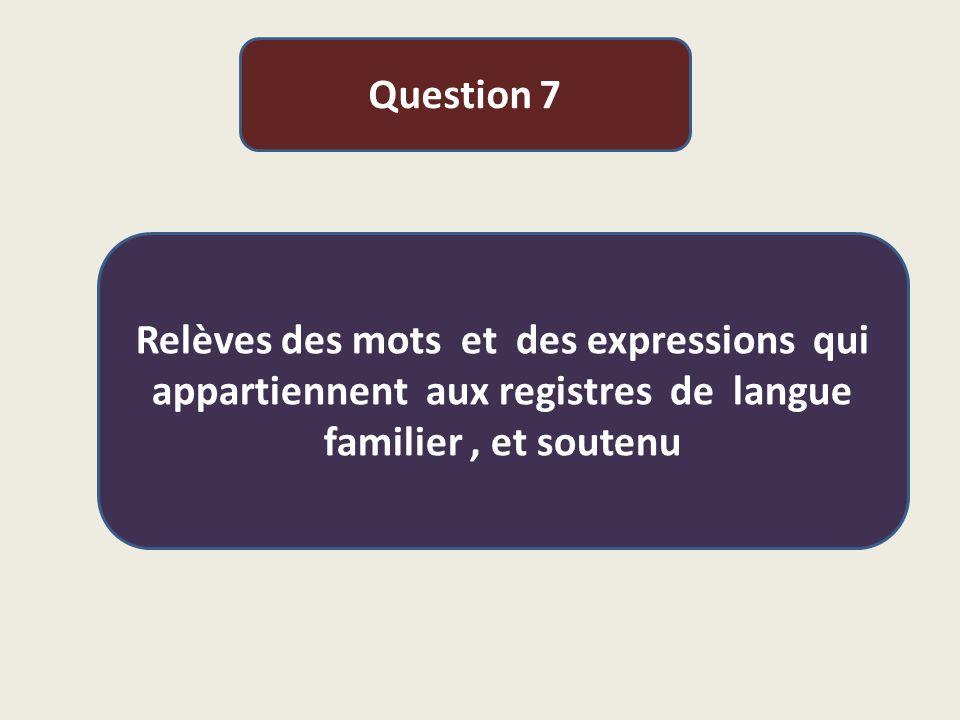 Question 7 Relèves des mots et des expressions qui appartiennent aux registres de langue familier, et soutenu
