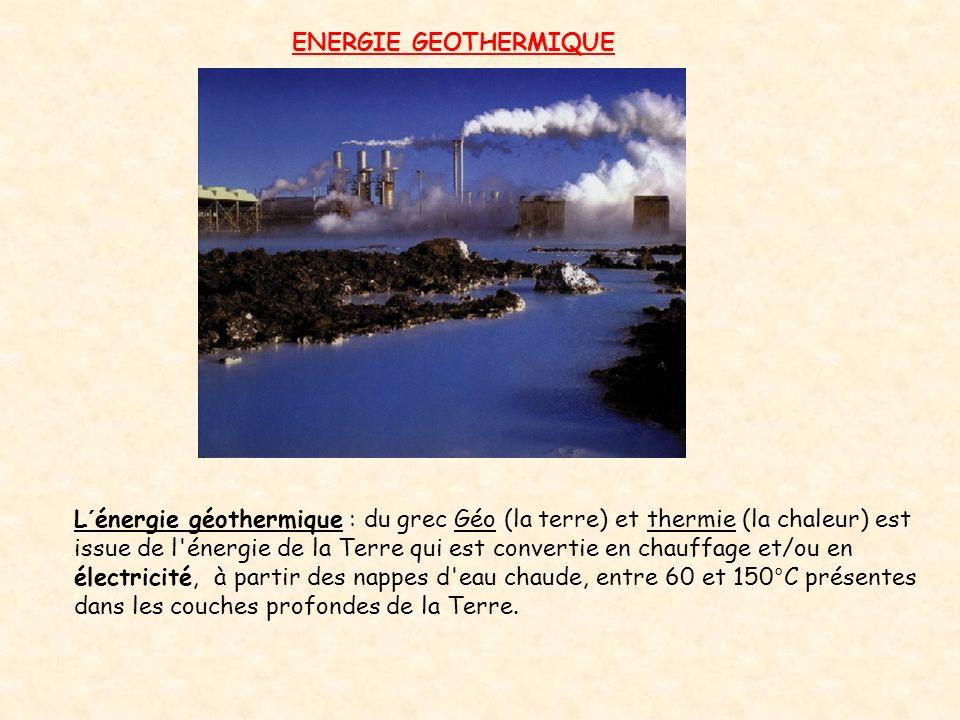 ENERGIE GEOTHERMIQUE L´énergie géothermique : du grec Géo (la terre) et thermie (la chaleur) est issue de l'énergie de la Terre qui est convertie en c