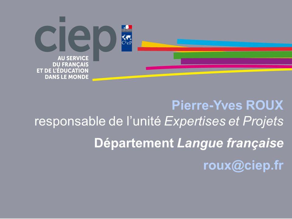 Pierre-Yves ROUX responsable de l'unité Expertises et Projets Département Langue française roux@ciep.fr