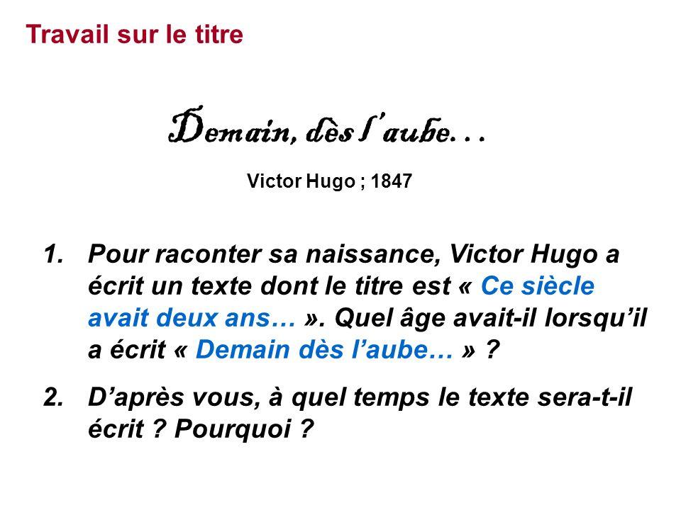Travail sur le titre Demain, dès l'aube… Victor Hugo ; 1847 1.Pour raconter sa naissance, Victor Hugo a écrit un texte dont le titre est « Ce siècle avait deux ans… ».