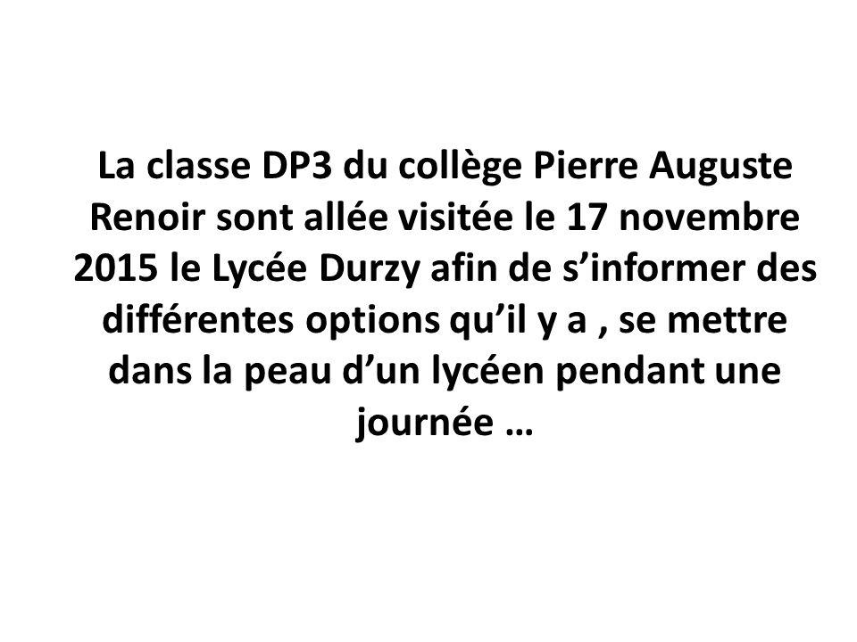 La classe DP3 du collège Pierre Auguste Renoir sont allée visitée le 17 novembre 2015 le Lycée Durzy afin de s'informer des différentes options qu'il y a, se mettre dans la peau d'un lycéen pendant une journée …