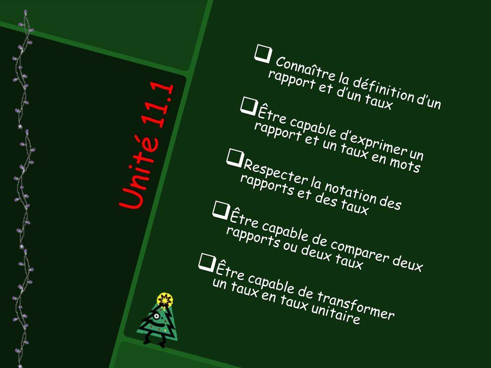Unité 11.1  Connaître la définition d'un rapport et d'un taux  Être capable d'exprimer un rapport et un taux en mots  Respecter la notation des rapports et des taux  Être capable de comparer deux rapports ou deux taux  Être capable de transformer un taux en taux unitaire