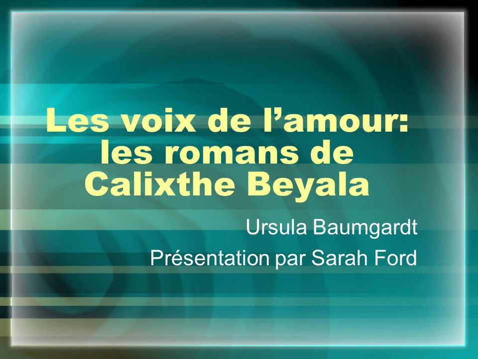 Les voix de l'amour: les romans de Calixthe Beyala Ursula Baumgardt Présentation par Sarah Ford