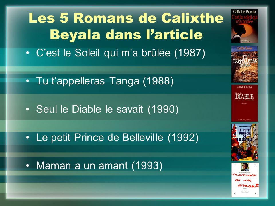 Les 5 Romans de Calixthe Beyala dans l'article C'est le Soleil qui m'a brûlée (1987) Tu t'appelleras Tanga (1988) Seul le Diable le savait (1990) Le petit Prince de Belleville (1992) Maman a un amant (1993)
