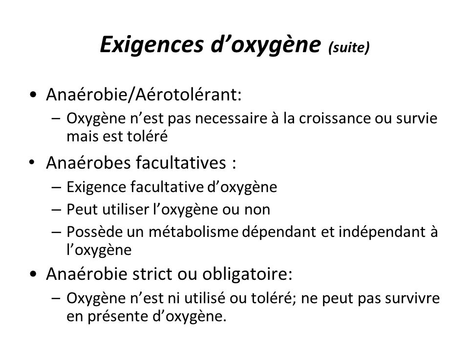 Exigences d'oxygène (suite) Anaérobie/Aérotolérant: –Oxygène n'est pas necessaire à la croissance ou survie mais est toléré Anaérobes facultatives : – Exigence facultative d'oxygène – Peut utiliser l'oxygène ou non – Possède un métabolisme dépendant et indépendant à l'oxygène Anaérobie strict ou obligatoire: –Oxygène n'est ni utilisé ou toléré; ne peut pas survivre en présente d'oxygène.