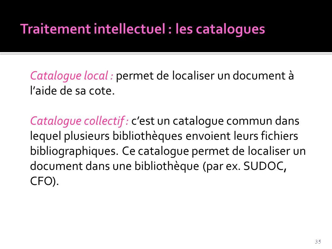 Catalogue local : permet de localiser un document à l'aide de sa cote. Catalogue collectif : c'est un catalogue commun dans lequel plusieurs bibliothè