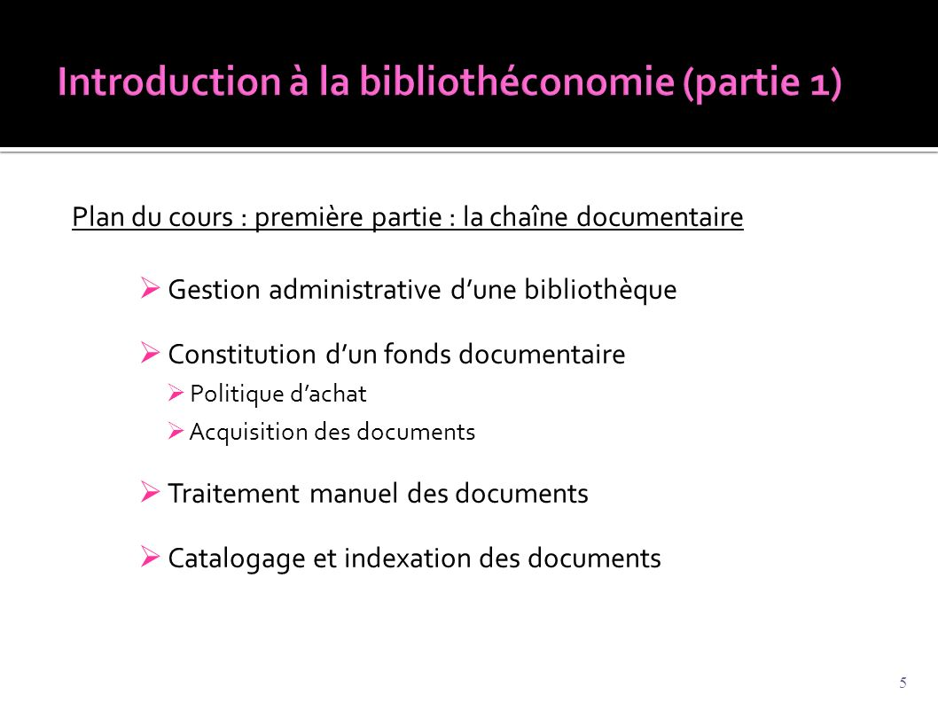 Plan du cours : première partie : la chaîne documentaire  Gestion administrative d'une bibliothèque  Constitution d'un fonds documentaire  Politique d'achat  Acquisition des documents  Traitement manuel des documents  Catalogage et indexation des documents 5