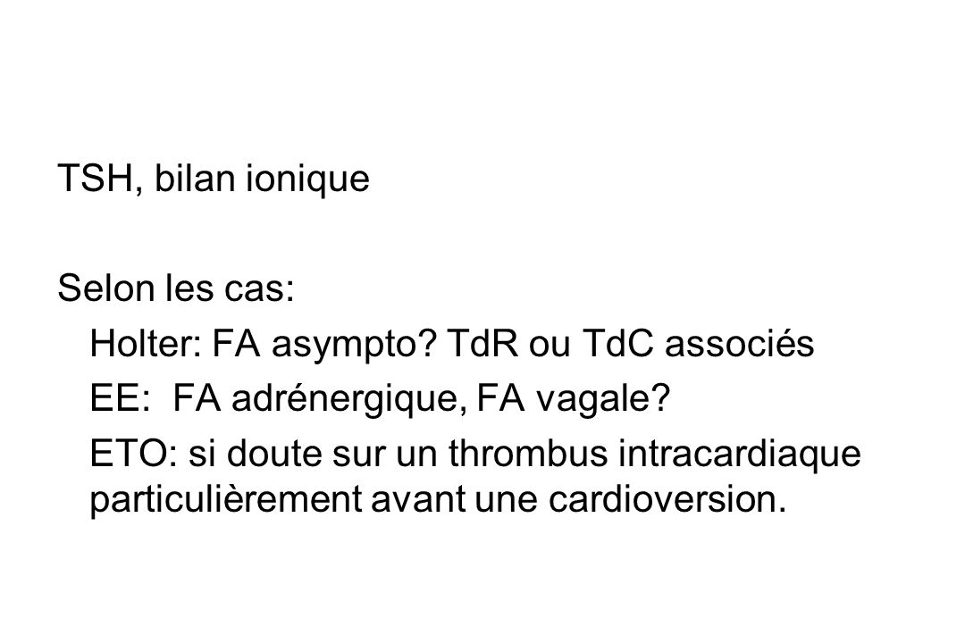 CAT 1-Rechercher une étiologie 2-Evaluer le retentissement fonctionnel et cardiaque 3-Evaluer risque embolique Clinique : type clinique de FA date du début fréquence et la durée des épisodes cardiopathie sous-jacente ECG, Radio thorax Echo coeur +++: taille des oreillettes, thrombus .
