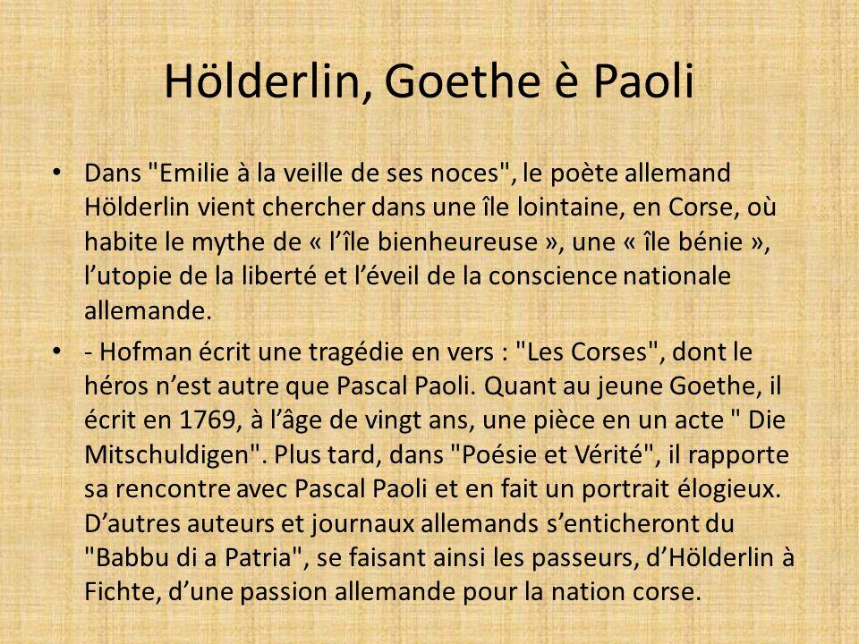 Hölderlin, Goethe è Paoli Dans Emilie à la veille de ses noces , le poète allemand Hölderlin vient chercher dans une île lointaine, en Corse, où habite le mythe de « lîle bienheureuse », une « île bénie », lutopie de la liberté et léveil de la conscience nationale allemande.