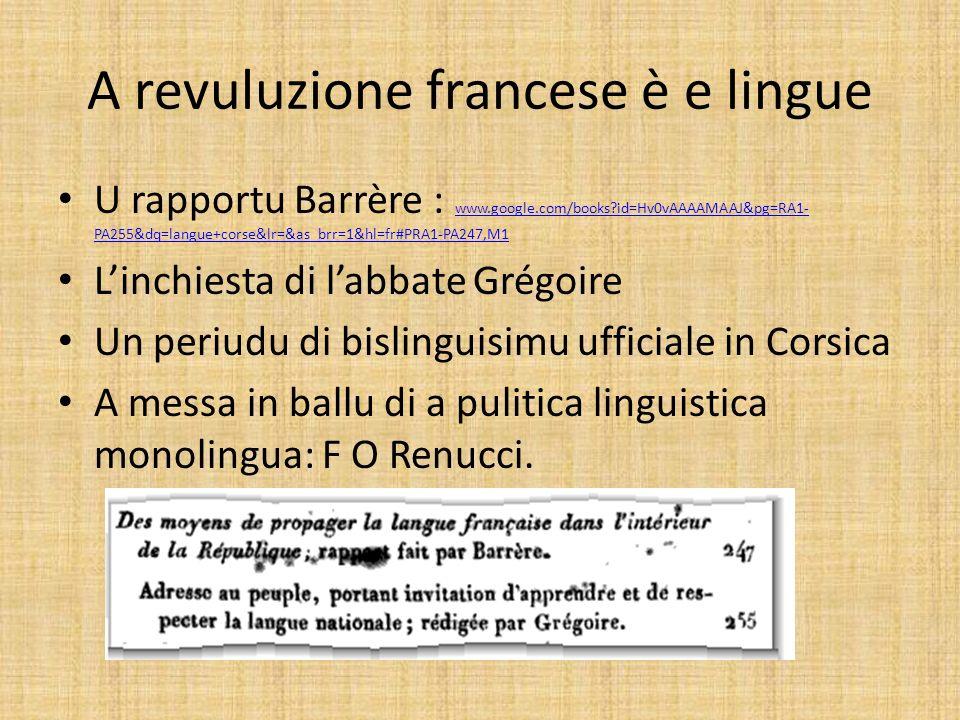 A revuluzione francese è e lingue U rapportu Barrère : www.google.com/books?id=Hv0vAAAAMAAJ&pg=RA1- PA255&dq=langue+corse&lr=&as_brr=1&hl=fr#PRA1-PA247,M1 www.google.com/books?id=Hv0vAAAAMAAJ&pg=RA1- PA255&dq=langue+corse&lr=&as_brr=1&hl=fr#PRA1-PA247,M1 Linchiesta di labbate Grégoire Un periudu di bislinguisimu ufficiale in Corsica A messa in ballu di a pulitica linguistica monolingua: F O Renucci.