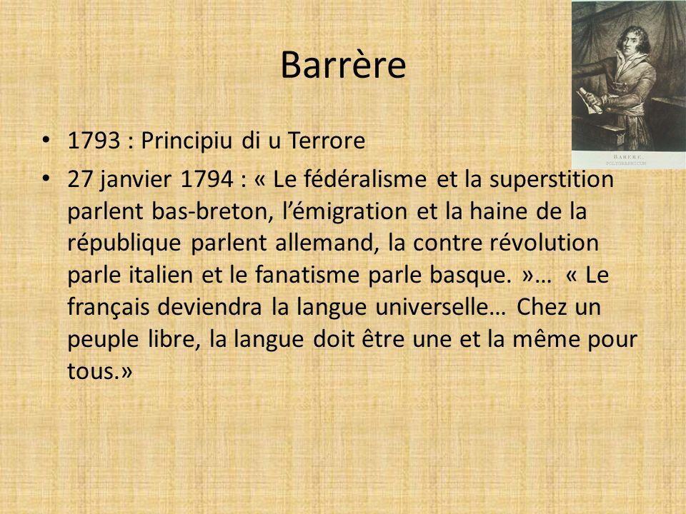 Barrère 1793 : Principiu di u Terrore 27 janvier 1794 : « Le fédéralisme et la superstition parlent bas-breton, lémigration et la haine de la république parlent allemand, la contre révolution parle italien et le fanatisme parle basque.