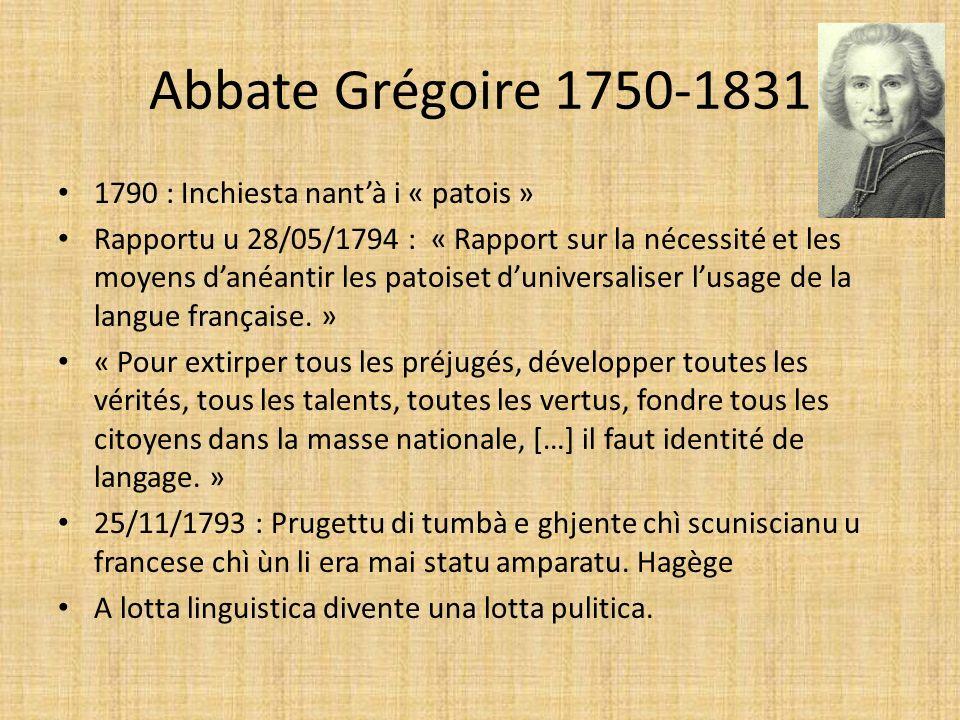 Abbate Grégoire 1750-1831 1790 : Inchiesta nantà i « patois » Rapportu u 28/05/1794 : « Rapport sur la nécessité et les moyens danéantir les patoiset duniversaliser lusage de la langue française.